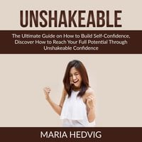 Unshakeable: The Ultimate Guide on How to Build Self-Confidence, Discover How to Reach Your Full Potential Through Unshakeable Confidence - Maria Hedvig