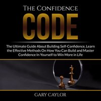 The Confidence Code: The Ultimate Guide About Building Self-Confidence, Learn the Effective Methods On How You Can Build and Master Confidence In Yourself to Win More in Life - Gary Caylor