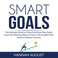 Smart Goals: The Ultimate Guide on How to Achieve Your Goals, Learn the Effective Ways on How to Accomplish Your Goals to Achieve Success - Hannah August