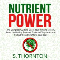 Nutrient Power: The Complete Guide to Boost Your Immune System, Learn the Healing Power of Fruits and Vegetables and It's Nutrious Benefits to Your Body - S. Thornton