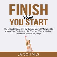 Finish What You Start: The Ultimate Guide on How to Keep Yourself Motivated to Achieve Your Goals, Learn the Effective Ways to Motivate Yourself to Achieve Anything! - Jayson Nils