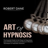 Art of Hypnosis: The Essential Guide to the Power of Hypnotism, Learn All About Hypnosis and Discover Effective Techniques to Hypnotize Someone - Robert Dane
