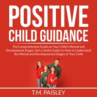 Positive Child Guidance: The Comprehensive Guide on Your Child's Mental and Development Stages, Get a Useful Guide on How to Understand the Mental and Developmental Stages of Your Child - T.M. Paisley