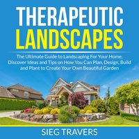 Therapeutic Landscapes: The Ultimate Guide to Landscaping For Your Home, Discover Ideas and Tips on How You Can Plan, Design, Build and Plant to Create Your Own Beautiful Garden - Sieg Travers