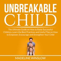 Unbreakable Child: The Ultimate Guide on How to Raise Successful Children, Learn the Best Practices and Useful Tips on How to Empower, Encourage and Strengthen Your Child - Madeline Winslow