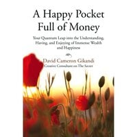 A Happy Pocket Full of Money: Your Quantum Leap Into The Understanding, Having And Enjoying Of Immense Abundance And Happiness - David Cameron Gikandi