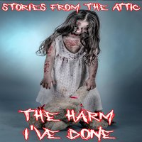 The Harm I've Done - Stories From The Attic