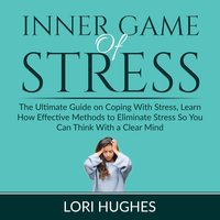 Inner Game of Stress: The Ultimate Guide on Coping With Stress, Learn How Effective Methods to Eliminate Stress So You Can Think With a Clear Mind - Lori Hughes