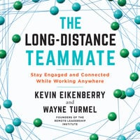 The Long-Distance Teammate: Stay Engaged and Connected While Working Anywhere - Kevin Eikenberry, Wayne Turmel