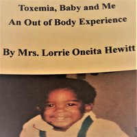 Toxemia, Baby and Me An Out of Body Experience - Mrs. Lorrie Oneita Hewitt