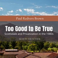 Too Good to Be True: Scottsdale and Privatization during the 1980s - Paul Redvers Brown