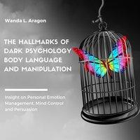 The Hallmarks of Dark Psychology, Body Language, and Manipulation - Wanda L Aragon