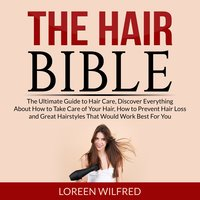 The Hair Bible: The Ultimate Guide to Hair Care, Discover Everything About How to Take Care of Your Hair, How to Prevent Hair Loss and Great Hairstyles That Would Work Best For You - Loreen Wilfred