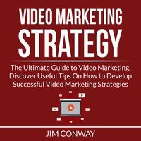 Video Marketing Strategy: The Ultimate Guide to Video Marketing, Discover Useful Tips On How to Develop Successful Video Marketing Strategies - Jim Conway