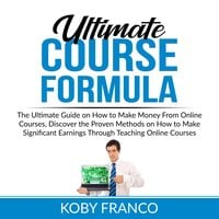 Ultimate Course Formula: The Ultimate Guide on How to Make Money From Online Course, Discover the Proven Methods on How to Make Significant Earnings Through Teaching Online Courses - Koby Franco