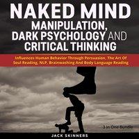 Naked Mind: Manipulation, Dark Psychology And Critical Thinking - Jack Skinners