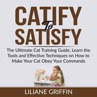 Catify to Satisfy: The Ultimate Cat Training Guide, Learn the Tools and Effective Techniques on How to Make Your Cat Obey Your Commands - Liliane Griffin