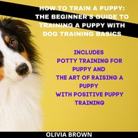 How to Train a Puppy - Olivia Brown