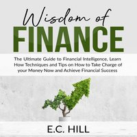 Wisdom of Finance: The Ultimate Guide to Financial Intelligence, Learn How Techniques and Tips on How to Take Charge of your Money Now and Achieve Financial Success - E.C. Hill