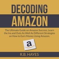 Decoding Amazon: The Ultimate Guide on Amazon Success, Learn the Ins and Outs As Well As Different Strategies on How to Earn Money Using Amazon - R.B. Hayes
