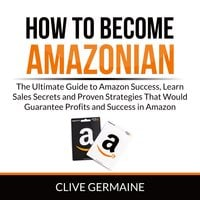 How to Become Amazonian: The Ultimate Guide to Amazon Success, Learn Sales Secrets and Proven Strategies That Would Guarantee Profits and Success in Amazon - Clive Germaine