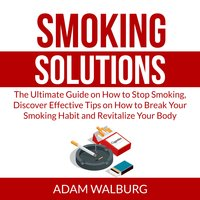 Smoking Solutions: The Ultimate Guide on How to Stop Smoking, Discover Effective Tips on How to Break Your Smoking Habit and Revitalize Your Body - Adam Walburg