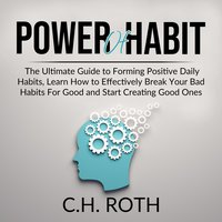 Power of Habit: The Ultimate Guide to Forming Positive Daily Habits, Learn How to Effectively Break Your Bad Habits For Good and Start Creating Good Ones - C.H. Roth