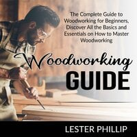 Woodworking Guide: The Complete Guide to Woodworking for Beginners, Discover All the Basics and Essentials on How to Master Woodworking - Lester Phillip