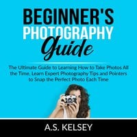Beginner's Photography Guide: The Ultimate Guide to Learning How to Take Photos All the Time, Learn Expert Photography Tips and Pointers to Snap the Perfect Photo Each Time - A.S. Kelsey