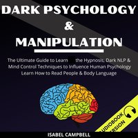 Dark Psychology And Manipulation: The Ultimate Guide To Learn The Hypnosis, Dark Nlp & Mind Control Techniques To Influence Human Psychology. Learn How To Read People & Body Language