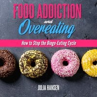 FOOD ADDICTION AND OVEREATING: How to stop the Binge Eating Cycle - Julia Hansen