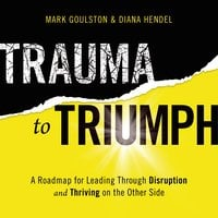 Trauma to Triumph: A Roadmap for Leading Through Disruption (and Thriving on the Other Side) - Mark Goulston, Diana Hendel