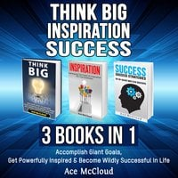 Think Big: Inspiration: Success: 3 Books in 1: Accomplish Giant Goals, Get Powerfully Inspired & Become Wildly Successful In Life - Ace McCloud