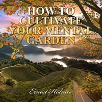 How to Cultivate Your Mental Garden - Ernest Holmes