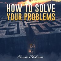 How to Solve Your Problems - Ernest Holmes