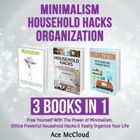 Minimalism: Household Hacks: Organization: 3 Books in 1: Free Yourself With The Power of Minimalism, Utilize Powerful Household Hacks & Easily Organize Your Life - Ace McCloud