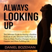 Always Looking Up: The Ultimate Guide to Having a Positive Outlook in Life, Discover Useful Tips on How to Make Positive Changes to Live a Happier and More Fulfilling Life - Daniel Bozeman