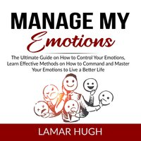 Manage my Emotions: The Ultimate Guide on How to Control Your Emotions, Learn Effective Methods on How to Command and Master Your Emotions to Live a Better Life - Lamar Hugh