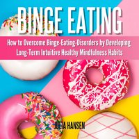 Binge Eating: How to Overcome Binge-Eating-Disorders by Developing Long-Term Intuitive Healthy Mindfulness Habits - Julia Hansen