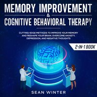 Memory Improvement and Cognitive Behavioral Therapy (CBT) 2-in-1 Book Cutting-Edge Methods to Improve Your Memory and Reshape Your Brain. Overcome Anxiety, Depression, and Negative Thoughts - Sean Winter