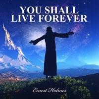 You Shall Live Forever - Ernest Holmes