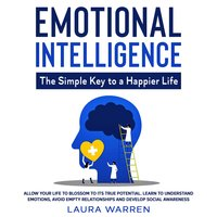 Emotional Intelligence: The Simple Key to a Happier Life Allow Your Life to Blossom to its True Potential. Learn to Understand Emotions, Avoid Empty Relationships and Develop Social Awareness - Laura Warren