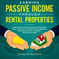 Earning Passive Income Through Rental Properties Invest in Real Estate and Live off Your Rents. How to Do it With No Money and No Previous Knowledge in Rental Property and House Flipping - Gareth Woods