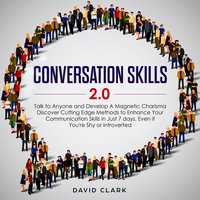 Conversation Skills 2.0: Talk to Anyone and Develop Magnetic Charisma Discover Cutting-Edge Methods to Enhance Your Communication Skills in Just 7 Days, Even If You're Shy or Introverted - David Clark