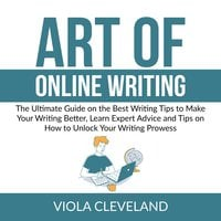Art of Online Writing: The Ultimate Guide on the Best Writing Tips to Make Your Writing Better, Learn Expert Advice and Tips on How to Unlock Your Writing Prowess - Viola Cleveland