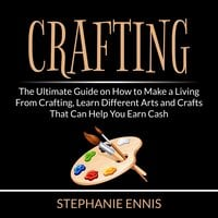 Crafting: The Ultimate Guide on How to Make a Living From Crafting, Learn Different Arts and Crafts That Can Help You Earn Cash - Stephanie Ennis