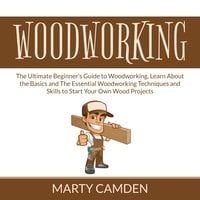 Woodworking: The Ultimate Beginner's Guide to Woodworking, Learn About the Basics and The Essential Woodworking Techniques and Skills to Start Your Own Wood Projects - Marty Camden