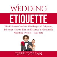 Wedding Etiquette: The Ultimate Guide to Weddings and Etiquette, Discover How to Plan and Manage a Memorable Wedding Event of Your Life - Debbie Dorean