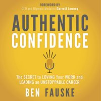 Authentic Confidence: The Secret to Loving Your Work and Leading an Unstoppable Career - Ben Fauske