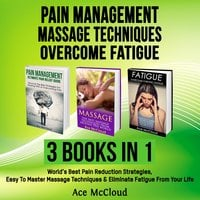 Pain Management: Massage Techniques: Overcome Fatigue: 3 Books in 1: World's Best Pain Reduction Strategies, Easy To Master Massage Techniques & Eliminate Fatigue From Your Life - Ace McCloud
